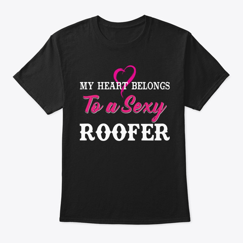 My Heart Belongs To A Sexy Roofer Black T-Shirt Front