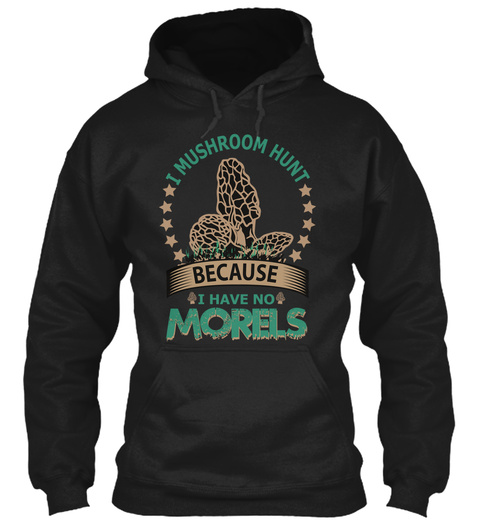 I Mushroom Hunt Because I Have No Morels Black T-Shirt Front