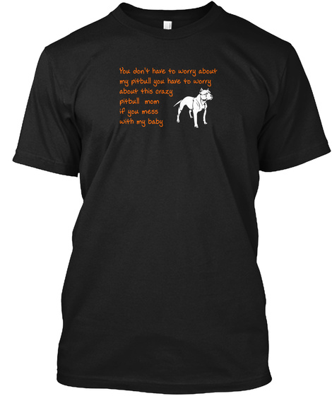 You Don't Have To Worry About My Pitbull You Have To Worry  About This Crazy  Pitbull Mom If You Mess With My Baby Black T-Shirt Front