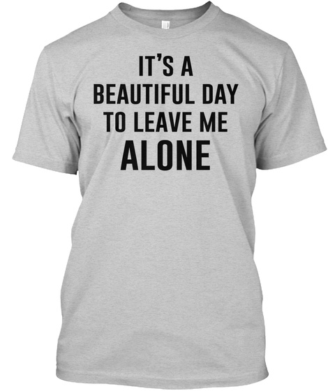 It's A Beautiful Day To Leave Me Alone Light Steel T-Shirt Front