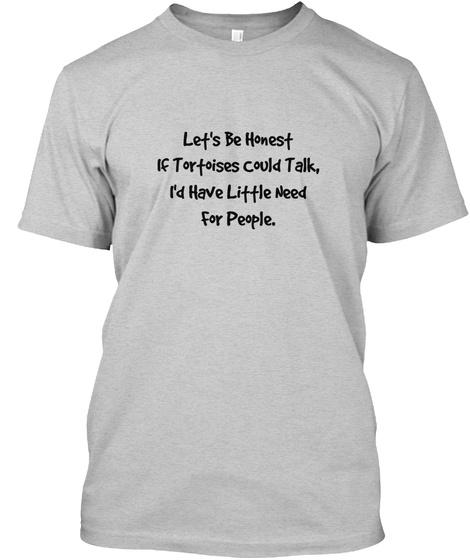 Let's Be Honest If Tortoises Could Talk, I'd Have Little Need For People. Light Steel T-Shirt Front