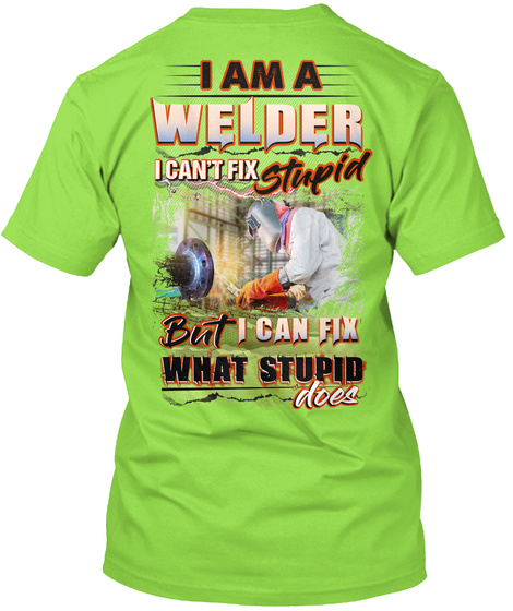 I Am A Welder I Can't Fix Stupid But I Can Fix What Stupid Does Lime T-Shirt Back