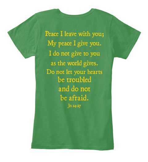 Peace I Leave With You; My Peace I Give You. I Do Not Give To You As The World Gives. Do Not Let Your Hearts Be... Kelly Green  Women's T-Shirt Back