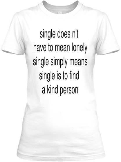 Single Doesn't Have To Mean Lonely Single Simply Means Single Is To Find A Kind Person White T-Shirt Front