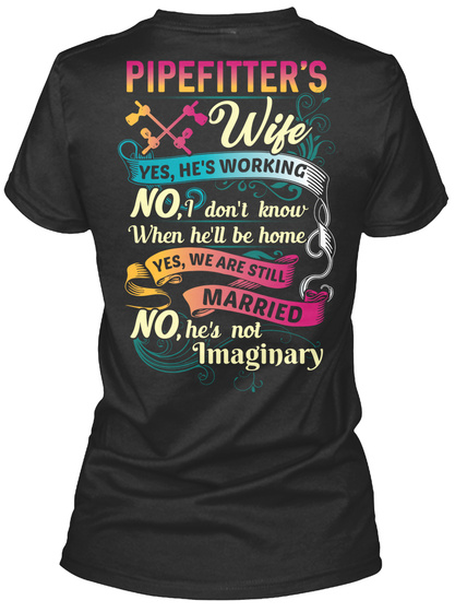 Pipe Fitter's Wife Yes He's Working No I Don't Know When He'll Be Home When He'll Be Home Yes We Are Still Married No... Black T-Shirt Back