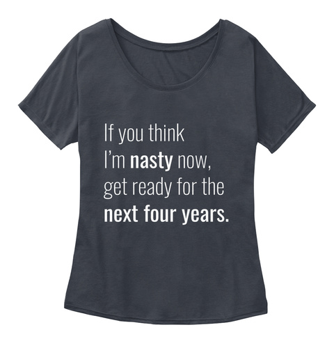 If You Think I'm Nasty Now, Get Ready For The Next Four Years. Midnight Women's T-Shirt Front