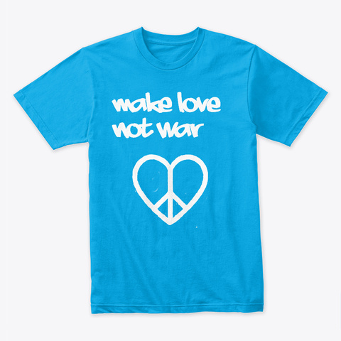 Make Love Not War Turquoise T-Shirt Front