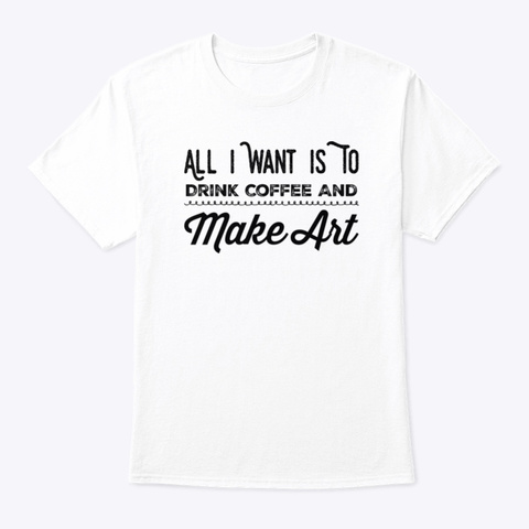 All I Want Is To Drink Coffee And  Art White T-Shirt Front