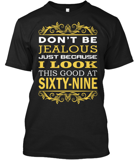 Don't Be Jealous Just Because I Look This Good At Sixty Nine Black T-Shirt Front