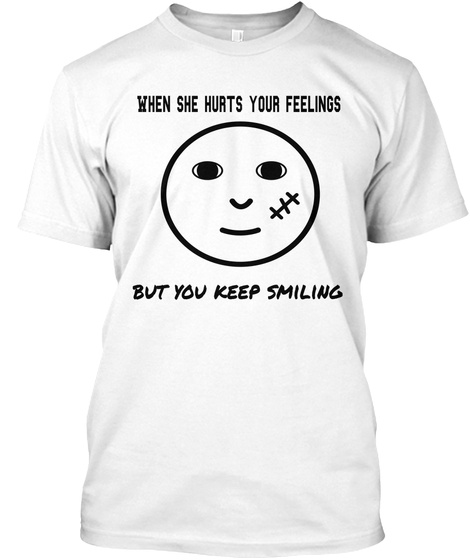 When She Hurts Your Feelings But You Keep Smiling White T-Shirt Front