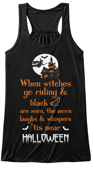 When Witches Go Riding & Black Are Seen, The Moon Laughs & Whispers ' Tis Near Halloween Black T-Shirt Front
