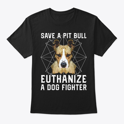 Save A Pit Bull, Euthanize A Dog Fighter Black T-Shirt Front