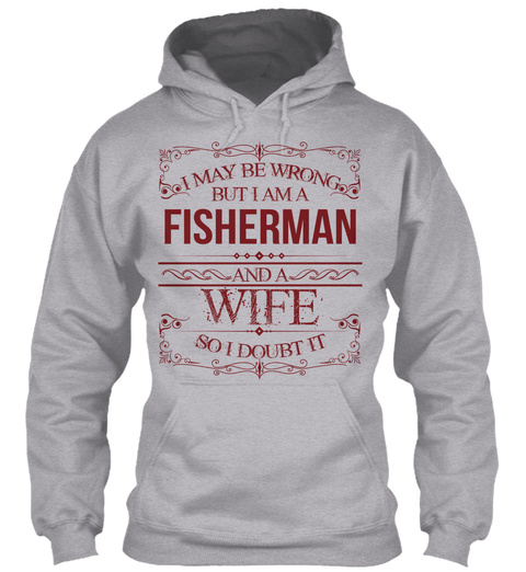 I May Be Wrong But I Am A Fisherman And A Wife So I Doubt It Sport Grey T-Shirt Front