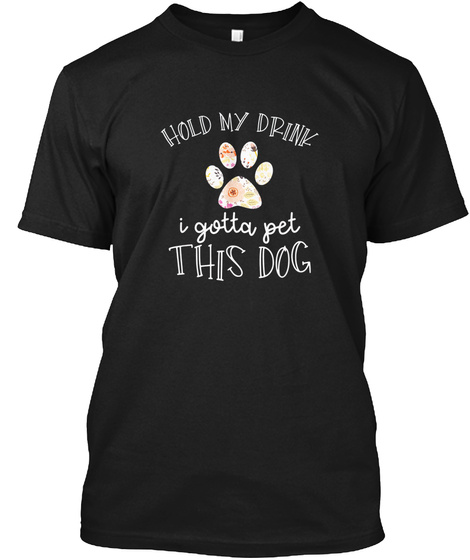 Hold My Drink I Have To Pet This Dog Wom Black T-Shirt Front