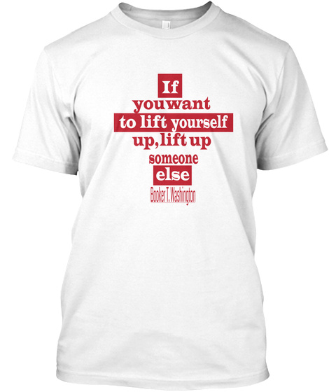If You Want To Lift Yourself Up T Shirts White T-Shirt Front