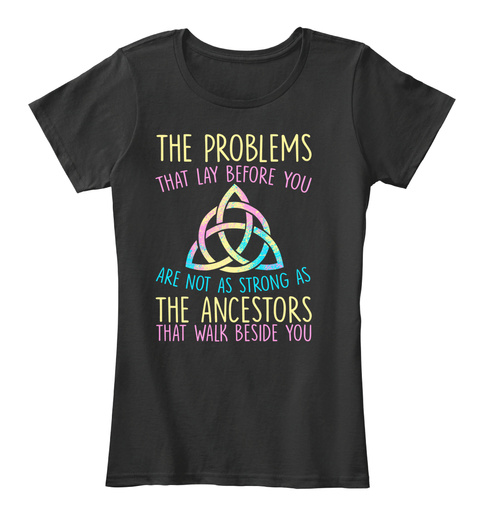The Problems That Lay Before You Are Not As Strong As The Ancestors That Walk Beside You Black T-Shirt Front