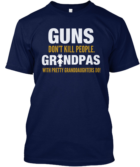 Guns Dont Kill People. Grandpas With Pretty Granddaughters Do! Navy T-Shirt Front