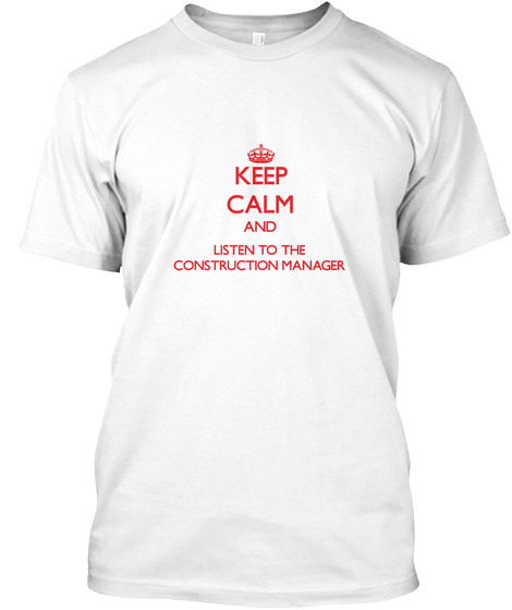 Keep Calm And Listen To The Construction Manager White T-Shirt Front