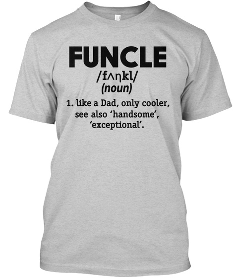Funcle /F^Nkl/ (Noun) 1. Like A Dad, Only Cooler, See Also 'handsome', 'exceptional'. Light Steel T-Shirt Front