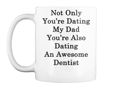 Mug   Not Only You're Dating My Dad You're Also Dating An Awesome Dentist White T-Shirt Front