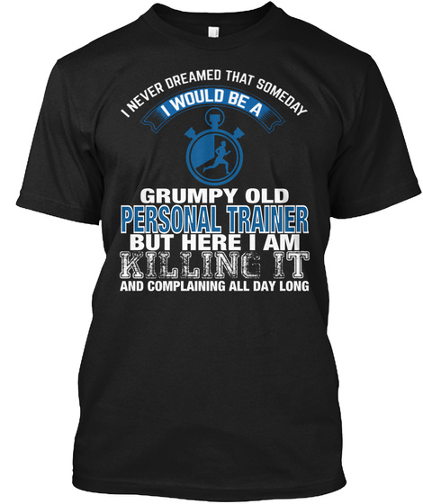 A Never Dreamed That Someday I Would Be A Grumpy Old Personal Trainer But Here I Am Killing It And Complaining All... Black T-Shirt Front
