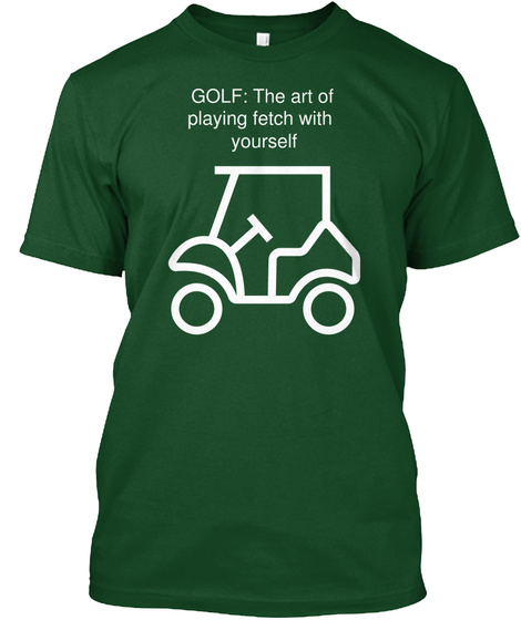 Golf:The Art Of Playing Fetch With Yourself Deep Forest T-Shirt Front
