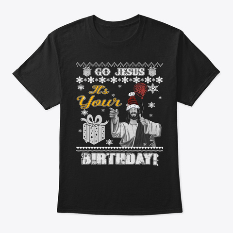 Go Jesus It's Your Birthday Ugly Christm Black T-Shirt Front