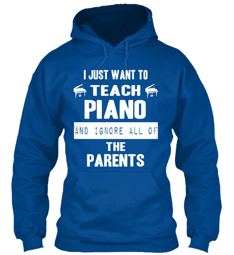 I Just Want To Teach Piano And Ignore All Of The Parents Royal T-Shirt Front