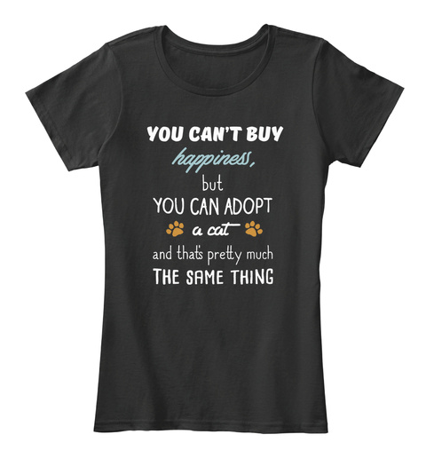 You Can't Buy Happiness, But You Can Adopt A Cat And That's Pretty Much The Same Thing Black T-Shirt Front