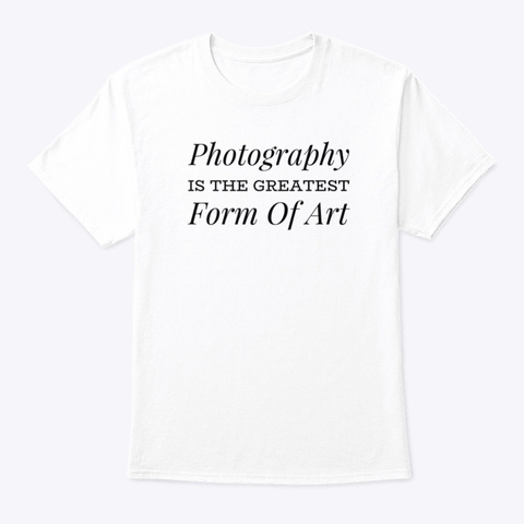 Photography Is The Greatest Form Of Art White T-Shirt Front