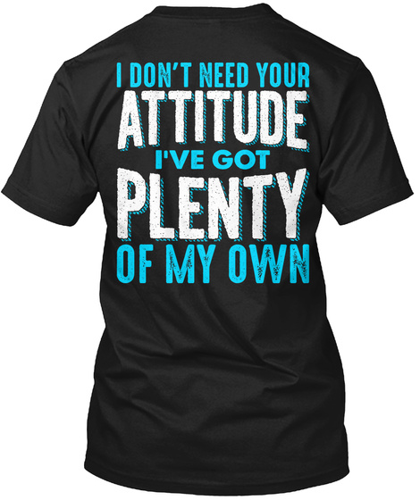 I Don't Need Your Attitude I've Got Plenty Of My Own Black T-Shirt Back