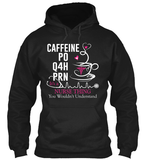 Caffeine Po Q4h Prn Its A Nurse Thing You Wouldn't Understand Black T-Shirt Front