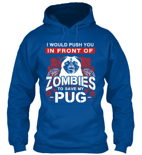 I Would Push You In Front Of Zombies To Save My Pug Royal T-Shirt Front