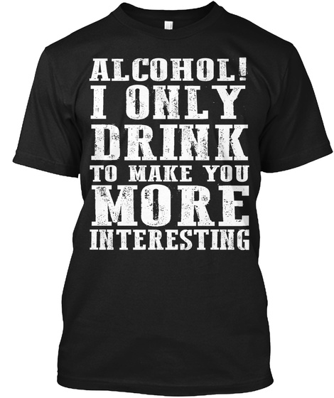 Alcohol! I Only Drink To Make You More Interesting Black T-Shirt Front
