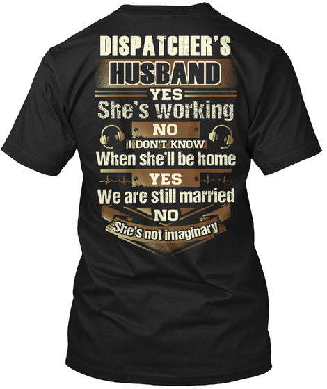 Dispatcher's Husband Yes She's Working No I Don't Know When She'll Be Home Yes We Are Still Married No She's Not... Black T-Shirt Back