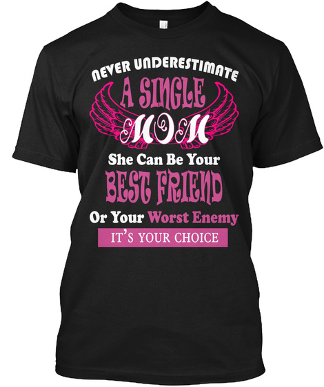 Never Underestimate A Single Mom She Can Be Your Best Friend Or Your Worst Enemy It's Your Choice Black T-Shirt Front