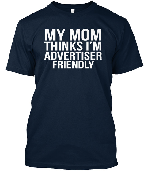 My Mom Thinks I'm Advertiser Friendly New Navy T-Shirt Front