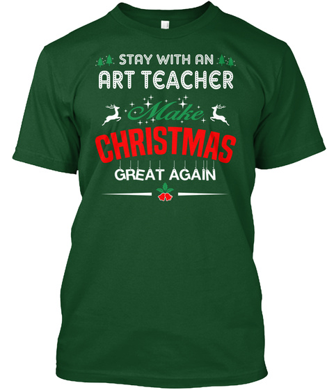 Stay With An Art Teacher Make Christmas Great Again Deep Forest T-Shirt Front