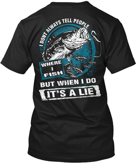 I Don't Always Tell People Where I Fish  But When I Do It's A Lie Black T-Shirt Back