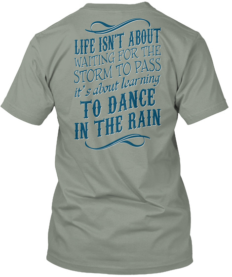 Dance In The Rain Life Isn't About Waiting For The Storm To Pass It's About Learning To Dance In The Rain Grey T-Shirt Back