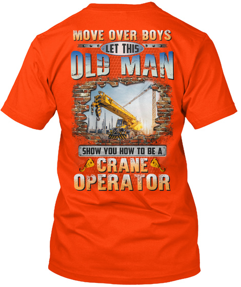 Move Over Boys Let This Old Man Show You How To Be A Crane Operator Orange T-Shirt Back