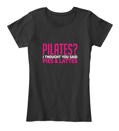 Pilates? I Thought You Said Pies & Lattes Black T-Shirt Front