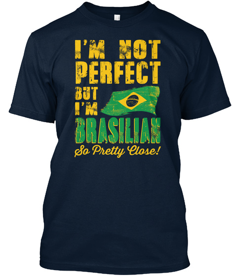 I'm Not Perfect But I'm Brasilian So Pretty Close New Navy T-Shirt Front