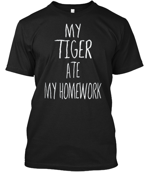 My Tiger Ate My Homework T Shirt Funny T Black T-Shirt Front