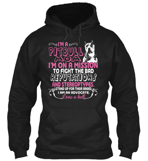 I'm A Pitbull Mom I'm On A Mission To Fight The Bad Reputations And Stereotypes. I Stand Up For Their Breed I Am An... Black T-Shirt Front