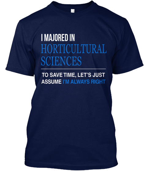 I Majored In Horticultural Sciences To Save Time, Let's Just Assume I'm Always Right Navy T-Shirt Front