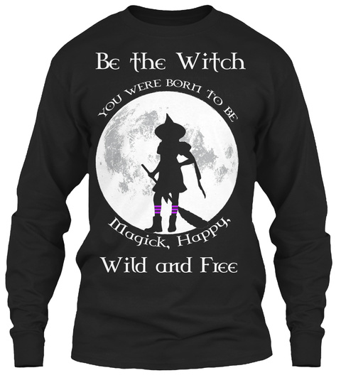 Be The Witch Limited Edition Be The Witch You Were Born To Be Magick Happy Wild And Free Products From Blessed Be Teespring