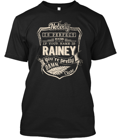 Nobody Is Perfect But If Your Name Is Rainey You're Pretty Damn Close Black T-Shirt Front