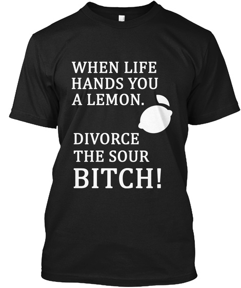 When Life Hands You A Lemon Divorce The Sour Bitch! Black T-Shirt Front