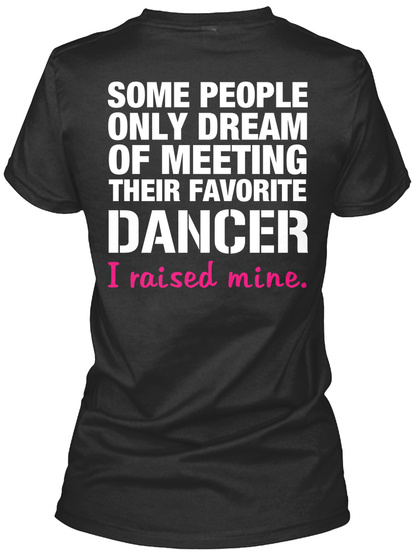 Dancer's Mom Some People Only Dream Of Meeting Their Favourite Dancer I Raised Mine. Black T-Shirt Back